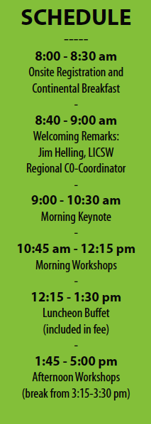 SCHEDULE ----- 8:00 - 8:30 am Onsite Registration and Continental Breakfast - 8:40 - 9:00 am Welcoming Remarks: Jim Helling, LICSW Regional C0-Coordinator - 9:00 - 10:30 am Morning Keynote - 10:45 am - 12:15 pm Morning Workshops - 12:15 - 1:30 pm Luncheon Buffet (included in fee) - 1:45 - 5:00 pm Afternoon Workshops (break from 3:15-3:30 pm)